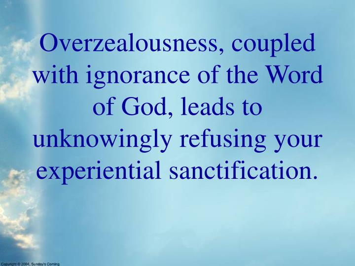 Overzealousness, coupled with ignorance of the Word of God, leads to unknowingly refusing your experiential sanctification.