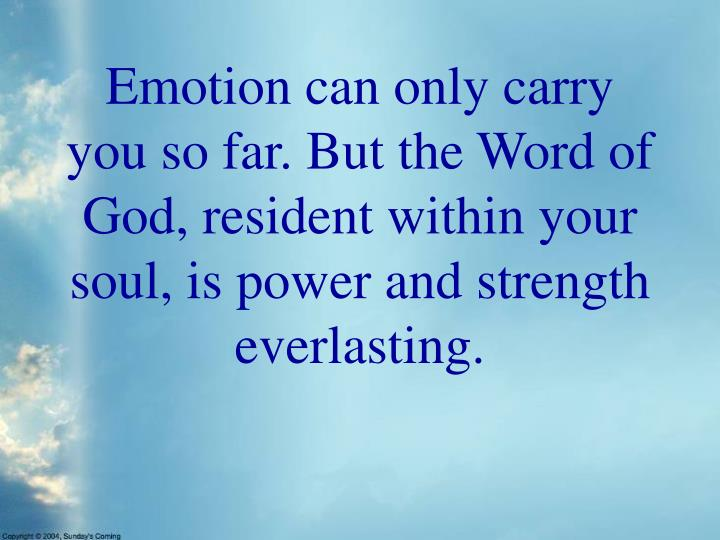 Emotion can only carry you so far. But the Word of God, resident within your soul, is power and strength everlasting.