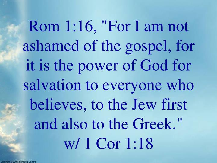 "Rom 1:16, ""For I am not ashamed of the gospel, for it is the power of God for salvation to everyone who believes, to the Jew first and also to the Greek."""