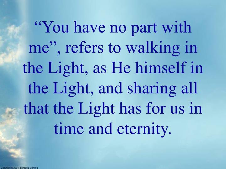 """You have no part with me"", refers to walking in the Light, as He himself in the Light, and sharing all that the Light has for us in time and eternity."