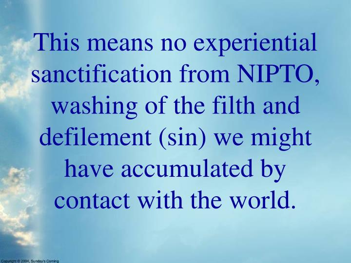 This means no experiential sanctification from NIPTO, washing of the filth and defilement (sin) we might have accumulated by contact with the world.