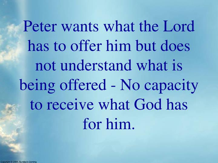 Peter wants what the Lord has to offer him but does not understand what is being offered - No capacity to receive what God has for him.