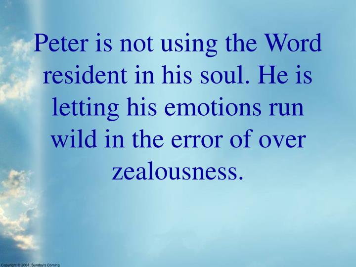 Peter is not using the Word resident in his soul. He is letting his emotions run wild in the error of over zealousness.