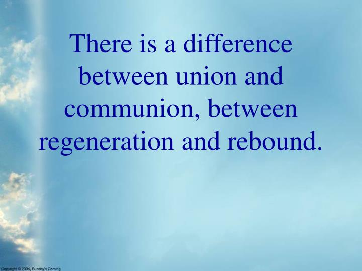 There is a difference between union and communion, between regeneration and rebound.