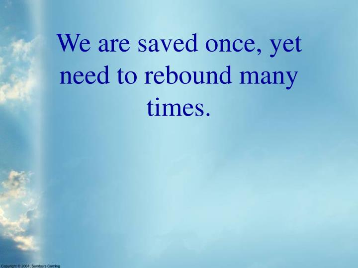We are saved once, yet need to rebound many times.