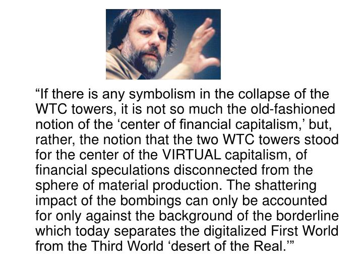 """If there is any symbolism in the collapse of the WTC towers, it is not so much the old-fashioned notion of the 'center of financial capitalism,' but, rather, the notion that the two WTC towers stood for the center of the VIRTUAL capitalism, of financial speculations disconnected from the sphere of material production. The shattering impact of the bombings can only be accounted for only against the background of the borderline which today separates the digitalized First World from the Third World 'desert of the Real.'"""