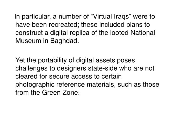 "In particular, a number of ""Virtual Iraqs"" were to have been recreated; these included plans to construct a digital replica of the looted National Museum in Baghdad."