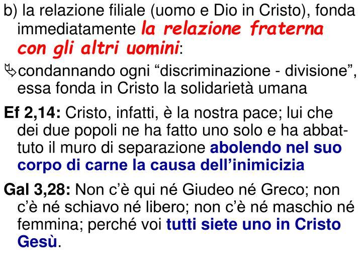 b) la relazione filiale (uomo e Dio in Cristo), fonda immediatamente