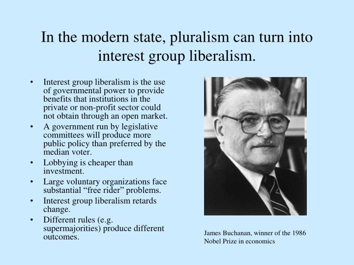 In the modern state, pluralism can turn into interest group liberalism.