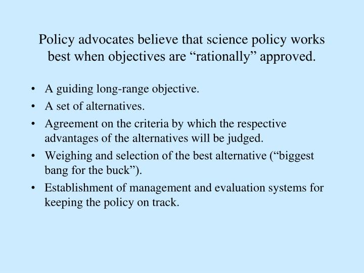 "Policy advocates believe that science policy works  best when objectives are ""rationally"" approved."