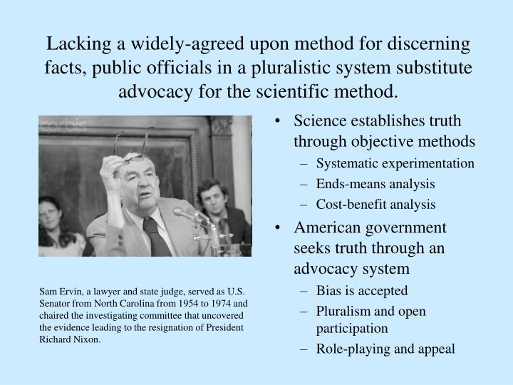 Lacking a widely-agreed upon method for discerning facts, public officials in a pluralistic system substitute advocacy for the scientific method.