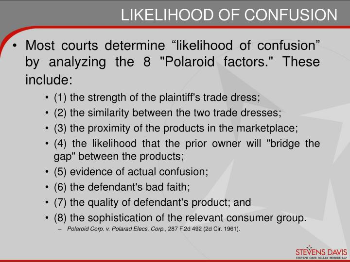 "Most courts determine ""likelihood of confusion"" by analyzing the 8 ""Polaroid factors."" These include:"