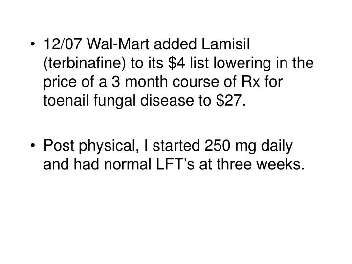 12/07 Wal-Mart added Lamisil (terbinafine) to its $4 list lowering in the price of a 3 month course of Rx for toenail fungal disease to $27.