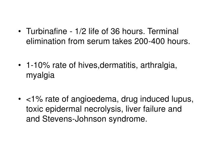 Turbinafine - 1/2 life of 36 hours. Terminal elimination from serum takes 200-400 hours.