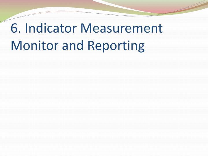6. Indicator Measurement     Monitor and Reporting