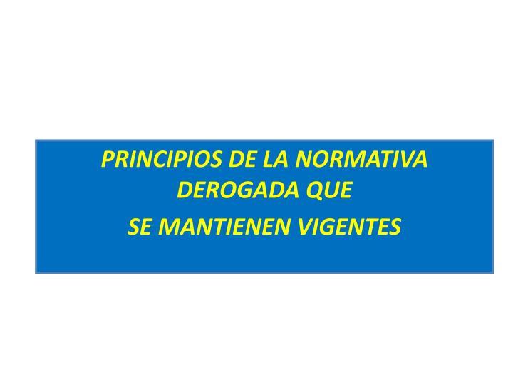 PRINCIPIOS DE LA NORMATIVA DEROGADA QUE