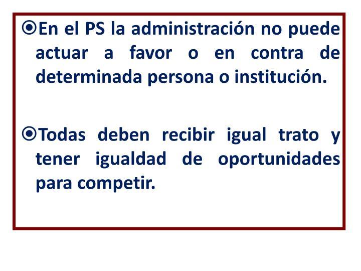 En el PS la administración no puede actuar a favor o en contra de determinada persona o institución.