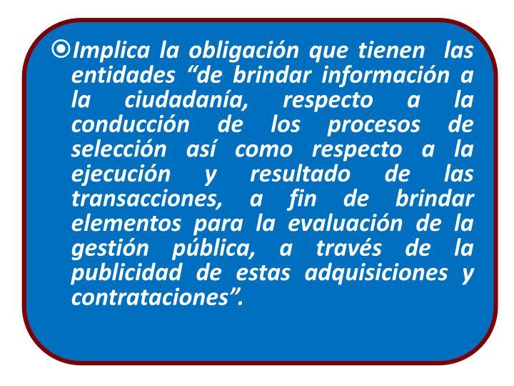 """Implica la obligación que tienen  las entidades """"de brindar información a la ciudadanía, respecto a la conducción de los procesos de selección así como respecto a la ejecución y resultado de las transacciones, a fin de brindar elementos para la evaluación de la gestión pública, a través de la publicidad de estas adquisiciones y contrataciones""""."""