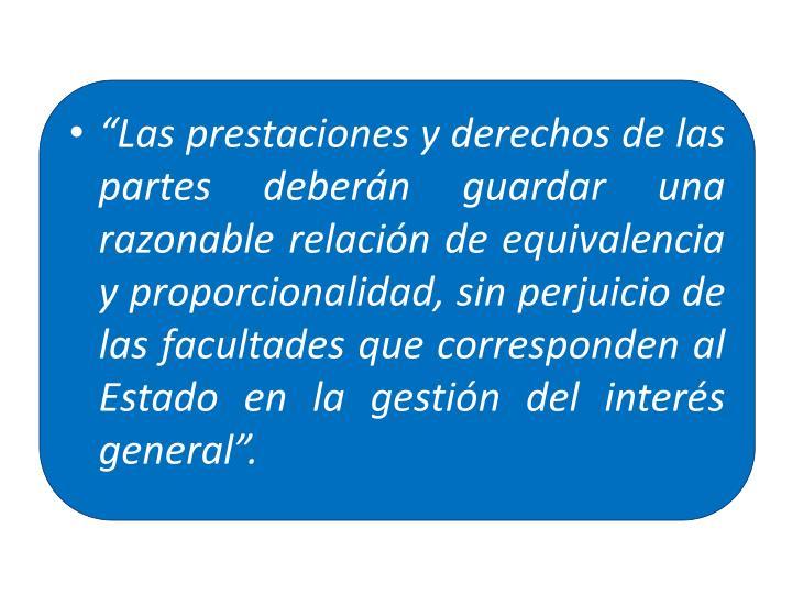 """""""Las prestaciones y derechos de las partes deberán guardar una razonable relación de equivalencia y proporcionalidad, sin perjuicio de las facultades que corresponden al Estado en la gestión del interés general""""."""