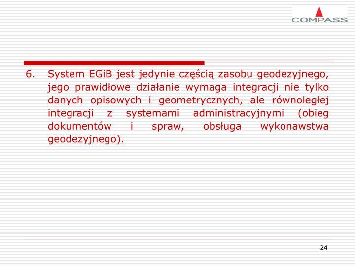 System EGiB jest jedynie częścią zasobu geodezyjnego, jego prawidłowe działanie wymaga integracji nie tylko danych opisowych i geometrycznych, ale równoległej integracji z systemami administracyjnymi (obieg dokumentów i spraw, obsługa wykonawstwa geodezyjnego).