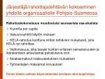 j rjest j rahoittajateht v n kokoaminen yhdelle organisaatiolle pohjois suomessa