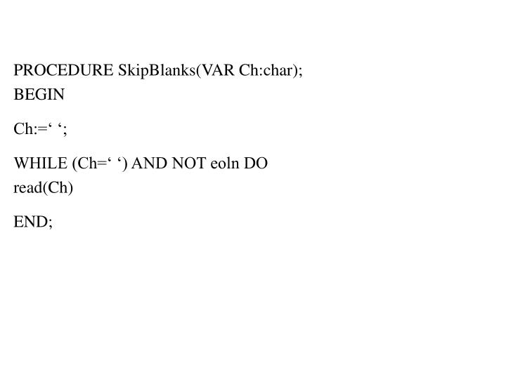 PROCEDURE SkipBlanks(VAR Ch:char);                                                   BEGIN