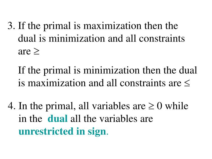 3. If the primal is maximization then the dual is minimization and all constraints are