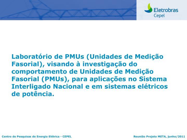 Laboratório de PMUs (Unidades de Medição Fasorial), visando à investigação do comportamento de Unidades de Medição Fasorial (PMUs), para aplicações no Sistema Interligado Nacional e em sistemas elétricos de potência.