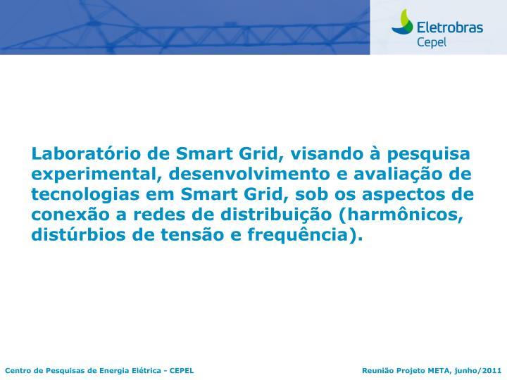 Laboratório de Smart Grid, visando à pesquisa experimental, desenvolvimento e avaliação de tecnologias em Smart Grid, sob os aspectos de conexão a redes de distribuição (harmônicos, distúrbios de tensão e frequência).