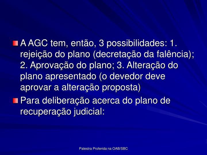A AGC tem, ento, 3 possibilidades: 1. rejeio do plano (decretao da falncia); 2. Aprovao do plano; 3. Alterao do plano apresentado (o devedor deve aprovar a alterao proposta)