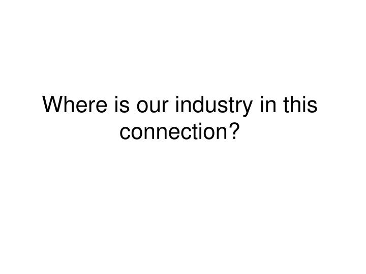 Where is our industry in this  connection?