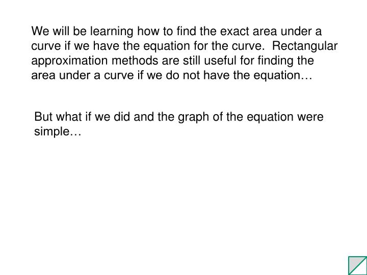 We will be learning how to find the exact area under a curve if we have the equation for the curve.  Rectangular approximation methods are still useful for finding the area under a curve if we do not have the equation…
