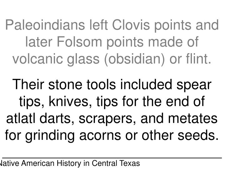 Paleoindians left Clovis points and later Folsom points made of volcanic glass (obsidian) or flint.