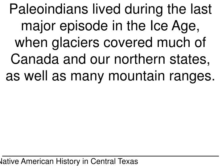 Paleoindians lived during the last major episode in the Ice Age, when glaciers covered much of Canada and our northern states, as well as many mountain ranges.