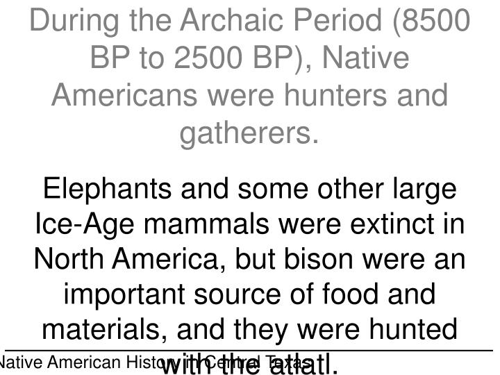 During the Archaic Period (8500 BP to 2500 BP), Native Americans were hunters and gatherers.