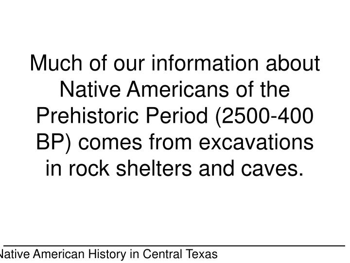 Much of our information about Native Americans of the Prehistoric Period (2500-400 BP) comes from excavations in rock shelters and caves.
