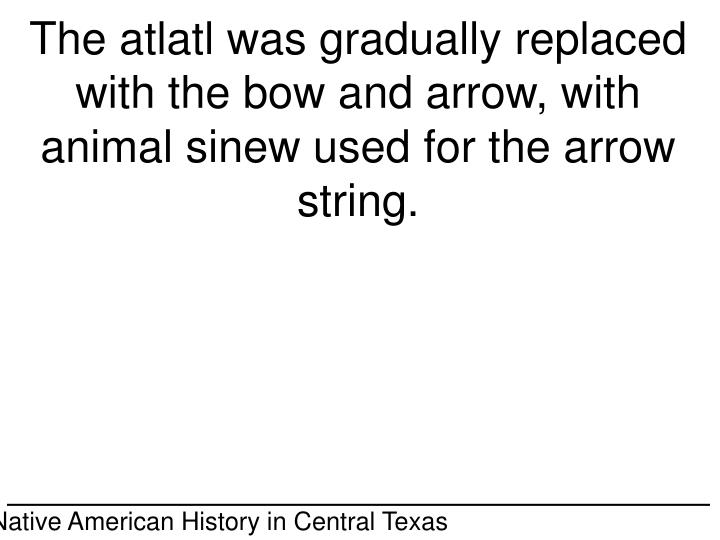 The atlatl was gradually replaced with the bow and arrow, with animal sinew used for the arrow string.