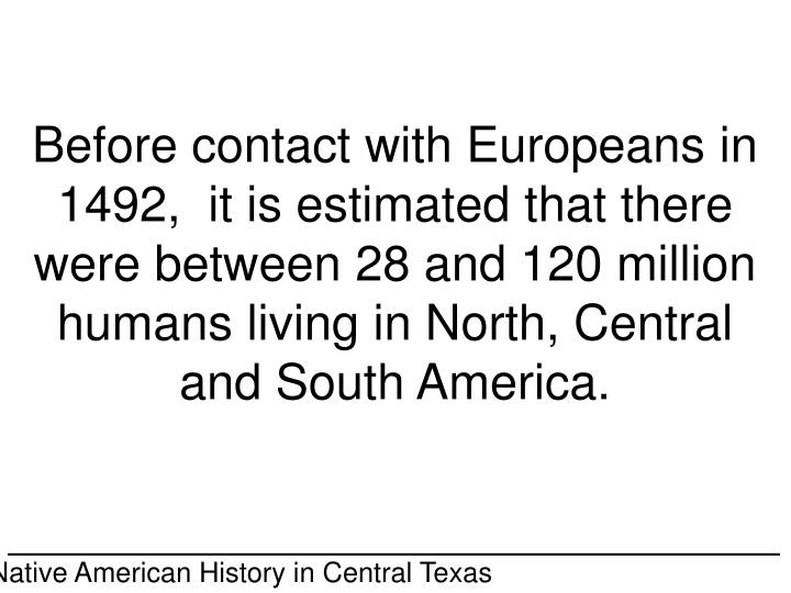 Before contact with Europeans in 1492,  it is estimated that there were between 28 and 120 million humans living in North, Central and South America.