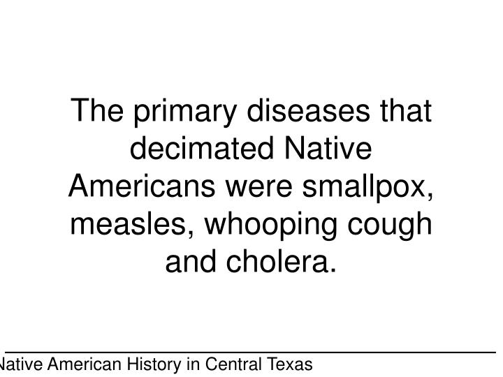 The primary diseases that decimated Native Americans were smallpox, measles, whooping cough and cholera.