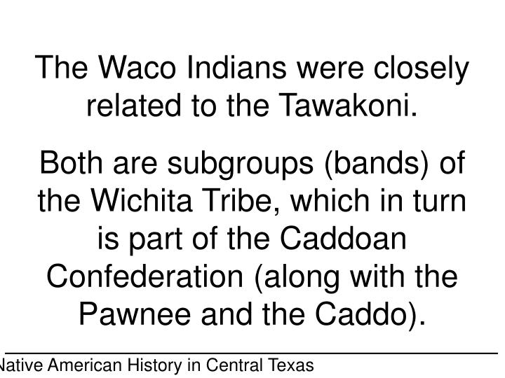 The Waco Indians were closely related to the Tawakoni.