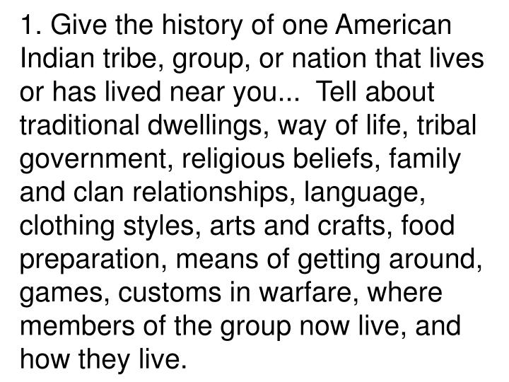 1. Give the history of one American Indian tribe, group, or nation that lives or has lived near you...  Tell about traditional dwellings, way of life, tribal government, religious beliefs, family and clan relationships, language, clothing styles, arts and crafts, food preparation, means of getting around, games, customs in warfare, where members of the group now live, and how they live.