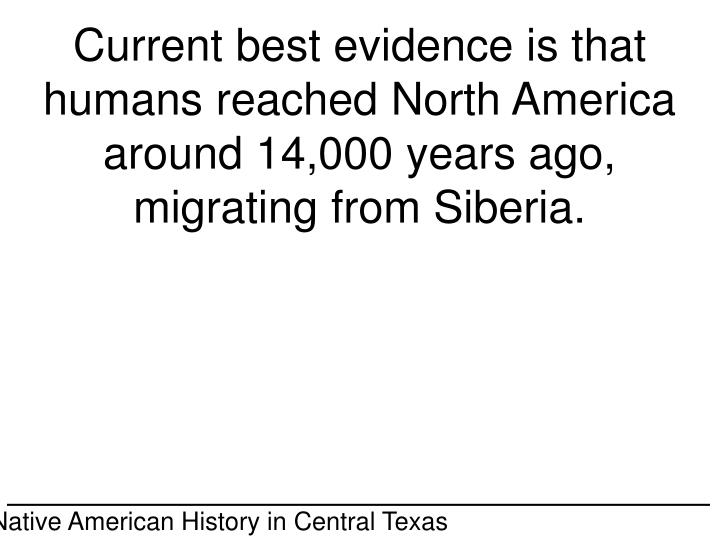 Current best evidence is that humans reached North America around 14,000 years ago, migrating from Siberia.