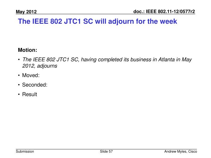 The IEEE 802 JTC1 SC will adjourn for the week