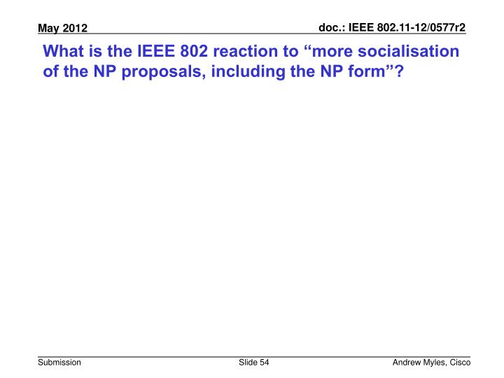 "What is the IEEE 802 reaction to ""more socialisation of the NP proposals, including the NP form""?"