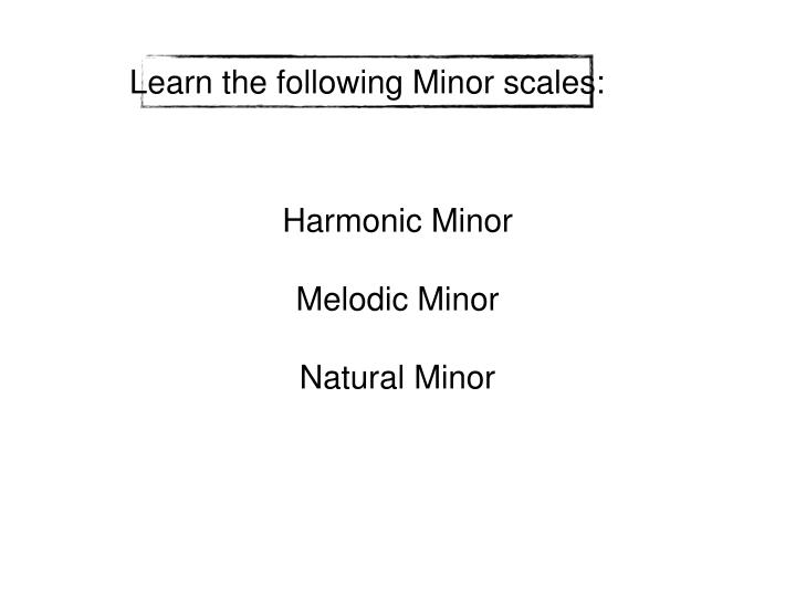 Learn the following Minor scales: