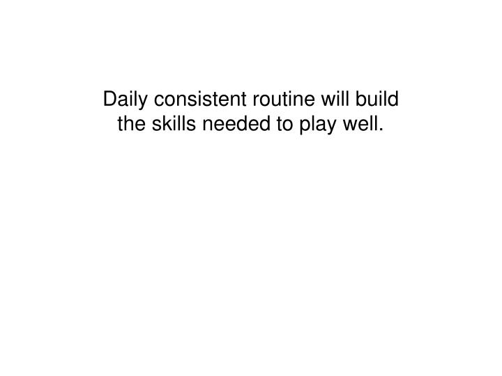 Daily consistent routine will build