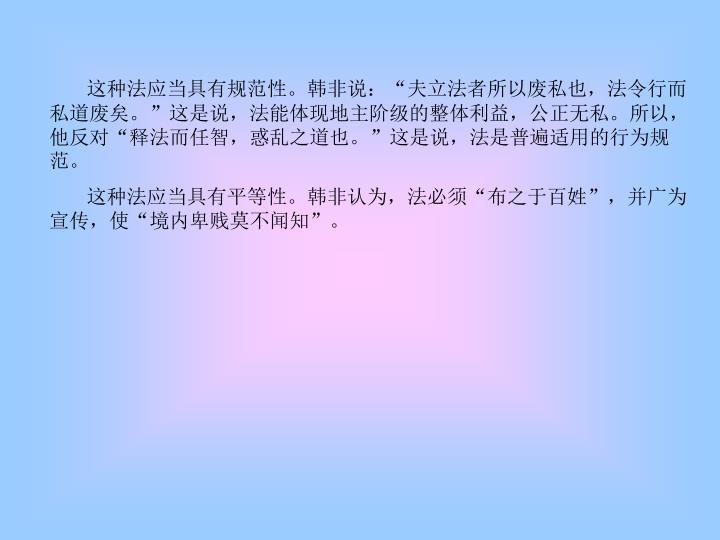 """这种法应当具有规范性。韩非说:""""夫立法者所以废私也,法令行而私道废矣。""""这是说,法能体现地主阶级的整体利益,公正无私。所以,他反对""""释法而任智,惑乱之道也。""""这是说,法是普遍适用的行为规范。"""