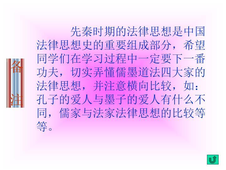 先秦时期的法律思想是中国法律思想史的重要组成部分,希望同学们在学习过程中一定要下一番功夫,切实弄懂儒墨道法四大家的法律思想,并注意横向比较,如:孔子的爱人与墨子的爱人有什么不同,儒家与法家法律思想的比较等等。
