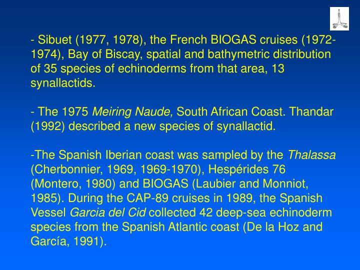 - Sibuet (1977, 1978), the French BIOGAS cruises (1972-1974), Bay of Biscay, spatial and bathymetric distribution of 35 species of echinoderms from that area, 13 synallactids.