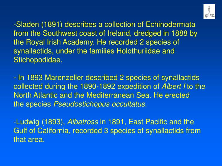 Sladen (1891) describes a collection of Echinodermata from the Southwest coast of Ireland, dredged in 1888 by the Royal Irish Academy. He recorded 2 species of synallactids, under the families Holothuriidae and Stichopodidae.